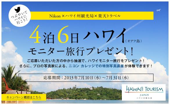つぶやいてハワイに行こう!Nikon×ハワイ州観光局×楽天トラベル 4泊6日ハワイ(オアフ島)モニター旅行をプレゼント!ご応募いただいた方の中から抽選で、ハワイモニター旅行をプレゼント!さらに、プロの写真による、ニコン カレッジでの特別写真講座が体験ができます。応募期間:2013年7月10日(水)〜7月31日(水)