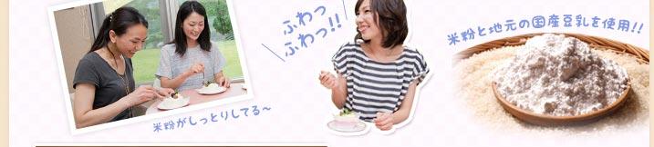 米粉がしっとりしてる〜 ふわっふわっ!! 米粉と地元の国産豆乳を使用!!