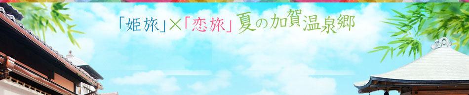 「姫旅」×「恋旅」 夏の加賀温泉郷