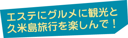 エステにグルメに観光と久米島旅行を楽しんで!