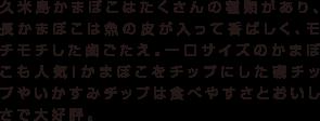 久米島かまぼこはたくさんの種類があり、長かまぼこは魚の皮が入って香ばしく、モチモチした歯ごたえ。一口サイズのかまぼこも人気!かまぼこをチップにした磯チップやいかすみチップは食べやすさとおいしさで大好評。