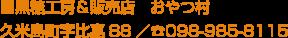 ■黒糖工房&販売店 おやつ村 久米島町字比嘉88/098-985-8115