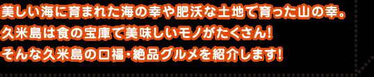 美しい海に育まれた海の幸や肥沃な土地で育った山の幸。久米島は蜀の宝庫で美味しいモノがたくさん!そんな久米島の口福・絶品グルメを紹介します!
