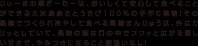 じぃーまの黒ざーたーは、おいしくて安心して食べることができる久米島産さとうきび100%の手作り黒糖!その黒糖でつくられ冷やして食べる黒糖まんじゅうは、外はカリッとしていて、黒糖の餡は口の中でフワッと広がる優しい甘さで、やみつきになること間違いなし!