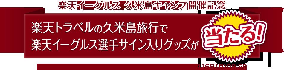 楽天イーグルス 久米島キャンプ開催記念 楽天トラベルの久米島旅行で楽天イーグルス選手サイン入りグッズが当たる!