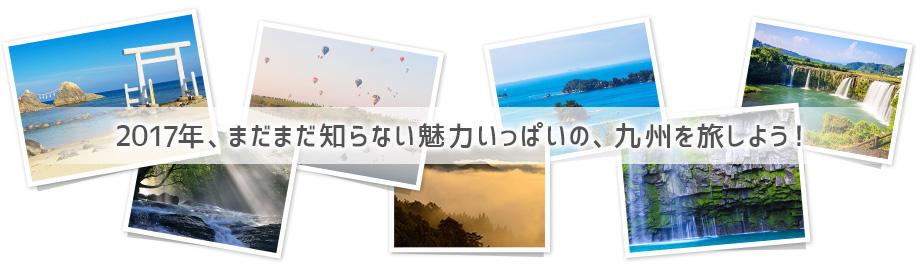 2017年、まだまだ知らない魅力いっぱいの、九州を旅しよう!