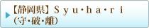 【静岡県】 Syu・ha・ri (守・破・離)