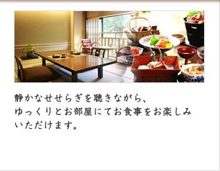 静かなせせらぎを聴きながら、ゆっくりとお部屋にてお食事をお楽しみいただけます。