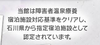 当館は障害者温泉療養宿泊施設対応基準をクリアし、石川県から指定宿泊施設として認定されています