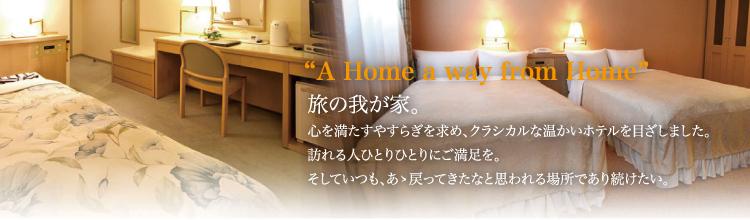 A Home a way from Home 旅の我が家。 心を満たすやすらぎを求め、クラシカルな温かいホテルを目ざしました。 訪れる人ひとりひとりにご満足を。 そしていつも、ああ戻ってきたなと思われる場所で有り続けたい。