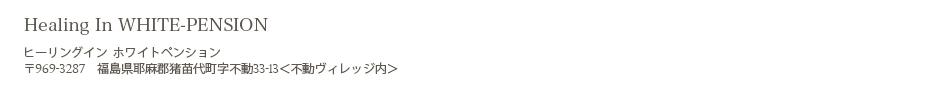 〒969-3287福島県耶麻郡猪苗代町不動33-13 ヒーリングイン ホワイトペンション