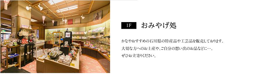 【1F】おみやげ処:かなやおすすめの石川県の特産品や工芸品を販売しております。大切な方へのお土産や、ご自分の想い出のお品などに…。ぜひお立寄りください。