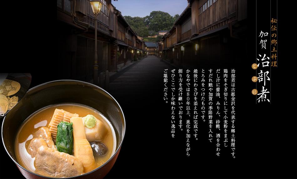 秘伝の郷土料理「加賀治部煮」:治部煮は古都金沢を代表する郷土料理です。鶏肉をそぎ切りにして小麦粉をまぶし だし汁に醤油、みりん、砂糖、酒を合わせすだれ麩や加賀の季節野菜を入れてとろみをつけたものです。最後にわさびを添えれば完成です。かなやでは80年以上、進化を加えながら 創り方を受け継いでおります。ぜひここでしか味わえない逸品をご堪能ください。