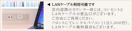 LANケーブル利用可能。店内窓際のカウンター席にはコンセントとLANケーブルの差込口がございます。パソコンのご利用もインターネットにもぜひご利用ください。