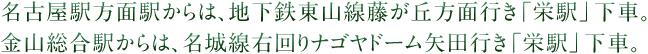 名古屋駅方面駅からは、地下鉄東山線藤が丘方面行き「栄駅」下車。金山総合駅からは、名城線右回りナゴヤドーム矢田行き「栄駅」下車。