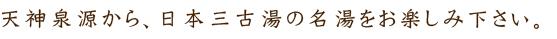 天神泉源から、日本三古湯の名湯をお楽しみ下さい。