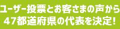 ユーザー投票とお客さまの声から47都道府県の代表を決定!
