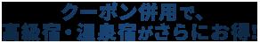 クーポン併用で、高級宿・温泉宿がさらにお得!