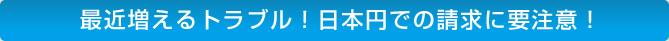 最近増えるトラブル!日本円での請求に要注意!