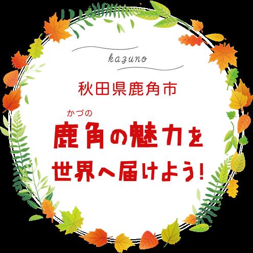 鹿角の魅力を世界へ届けよう!~秋田県鹿角市~