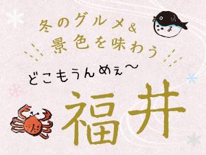 どこもうんめぇ~福井 冬のグルメ旅