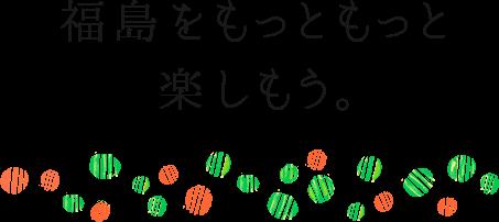 福島をもっともっと楽しもう。