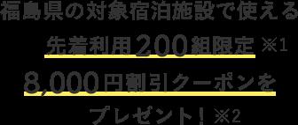 福島県の対象宿泊施設で使える 先着利用200組限定 8,000円割引クーポンを プレゼント!