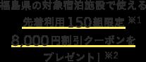 福島県の対象宿泊施設で使える 先着利用150組限定 8,000円割引クーポンを プレゼント!