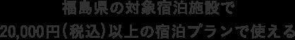 福島県の対象宿泊施設で 20,000円(税込)以上の宿泊プランで使える