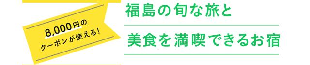 8,000円割引クーポンが使える!福島の旬を楽しもう。おすすめの宿