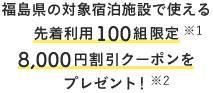 福島県の対象宿泊施設で使える 先着利用100組限定 8,000円割引クーポンを プレゼント!