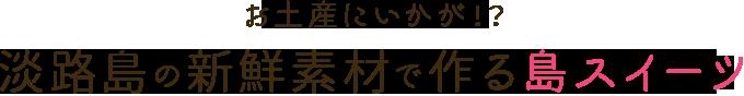 淡路島の新鮮素材で作る島スイーツ
