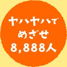ヤハヤハでめざせ8,888人