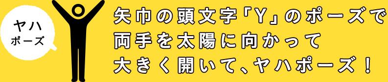 ヤハポーズ 矢巾の頭文字「Y」のポーズで 両手を太陽に向かって 大きく開いて、ヤハポーズ!