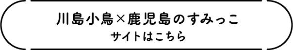 川島小鳥×鹿児島のすみっこ サイトはこちら