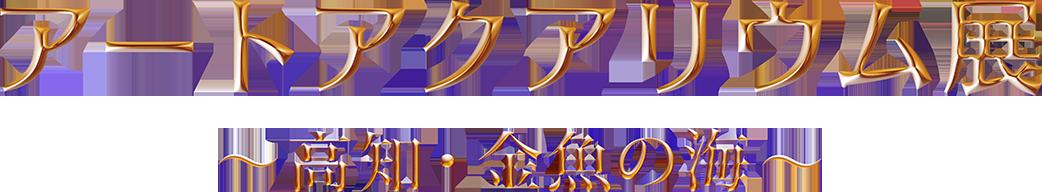 アートアクアリウム展 ~高知・金魚の海~