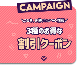 CAMPAIGN \この冬、お得なキャンペーン情報/ 3種のお得な割引クーポン