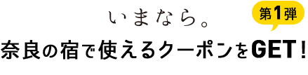 第1弾!いまなら。奈良の宿で使えるクーポンをGET!