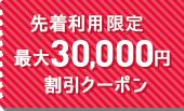 先着利用枚 最大30,000円割引クーポン
