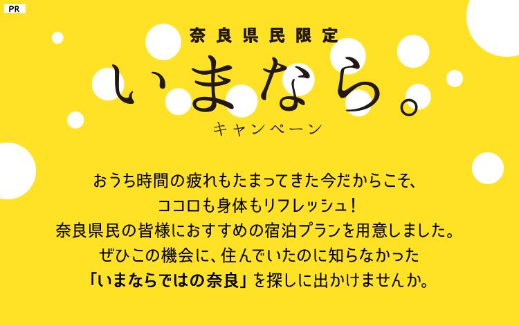奈良県民限定 いまなら。キャンペーン おうち時間の疲れもたまってきた今だからこそ、ココロも身体もリフレッシュ!奈良県民限定の奈良県民の皆様におすすめの宿泊プランをご用意しました。ぜひこの機会に、住んでいたのに知らなかった「いまならではの奈良」を探しに出かけませんか。