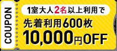 1室大人2名以上利用で 先着利用600枚10,000円OFF
