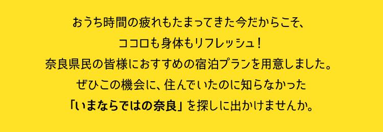 おうち時間の疲れもたまってきた今だからこそ、ココロも身体もリフレッシュ!奈良県民の皆様におすすめの宿泊プランを用意しました。ぜひこの機会に、住んでいたのに知らなかった「いまならではの奈良」を探しに出かけませんか。