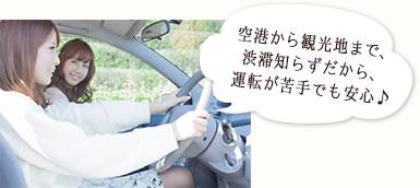 空港から観光地まで、 渋滞知らずだから、 運転が苦手でも安心♪