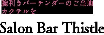 腕利きバーテンダーのご当地 カクテルを Salon Bar Thistle