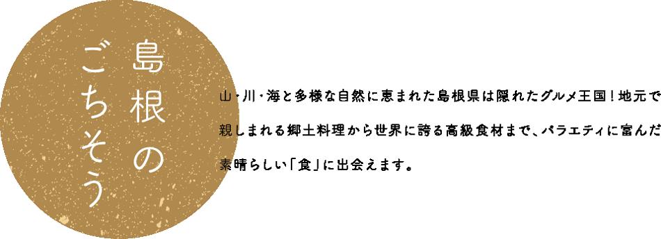 島根のごちそう 山・川・海と多様な自然に恵まれた島根県は隠れたグルメ王国!地元で親しまれる郷土料理から世界に誇る高級食材まで、バラエティに富んだ素晴らしい「食」に出会えます。