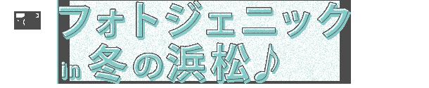 フォトジェニック in 冬の浜松♪