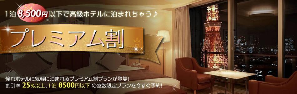 1泊8,500円以で高級ホテルに泊まれちゃう♪ プレミアム割  憧れホテルに気軽に泊まれるプレミアム割プランが登場!割引率25%以上、1泊8,500円以下の室数限定プランを今すぐ予約!