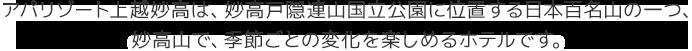 アパリゾート上越妙高は、妙高戸隠連山国立公園に位置する日本百名山の一つ、妙高山の、季節ごとの変化を楽しめるホテルです。