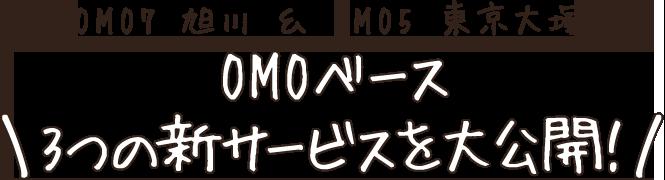 OMOベース 3つの新サービスを大公開!