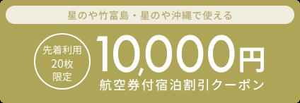 【国内ツアー】<星のや竹富島・星のや沖縄限定>1月15日から11月30日のご出発に使える10,000円クーポン(先着利用20枚)